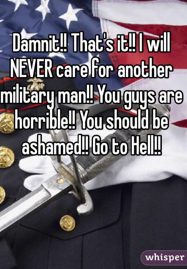 Damnit!! That's it!! I will NEVER care for another military man!! You guys are horrible!! You should be ashamed!! Go to Hell!!