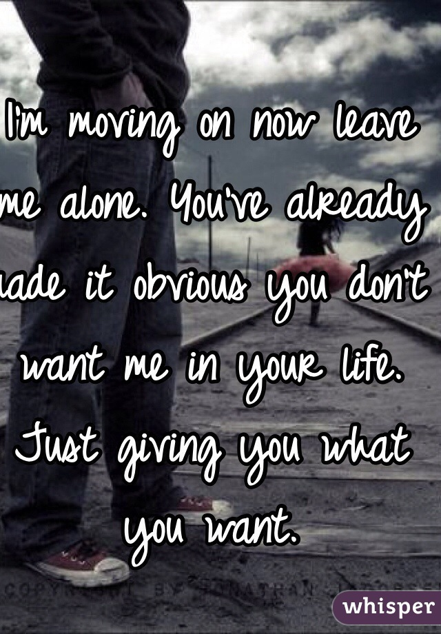 I'm moving on now leave me alone. You've already made it obvious you don't want me in your life. Just giving you what you want.