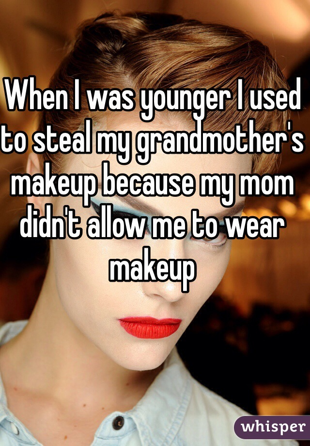 When I was younger I used to steal my grandmother's makeup because my mom didn't allow me to wear makeup