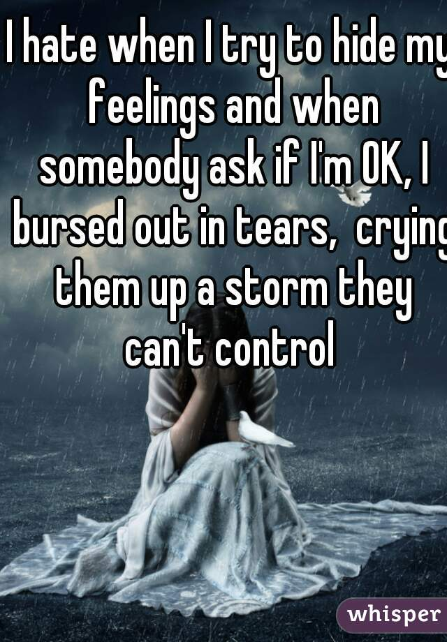 I hate when I try to hide my feelings and when somebody ask if I'm OK, I bursed out in tears,  crying them up a storm they can't control