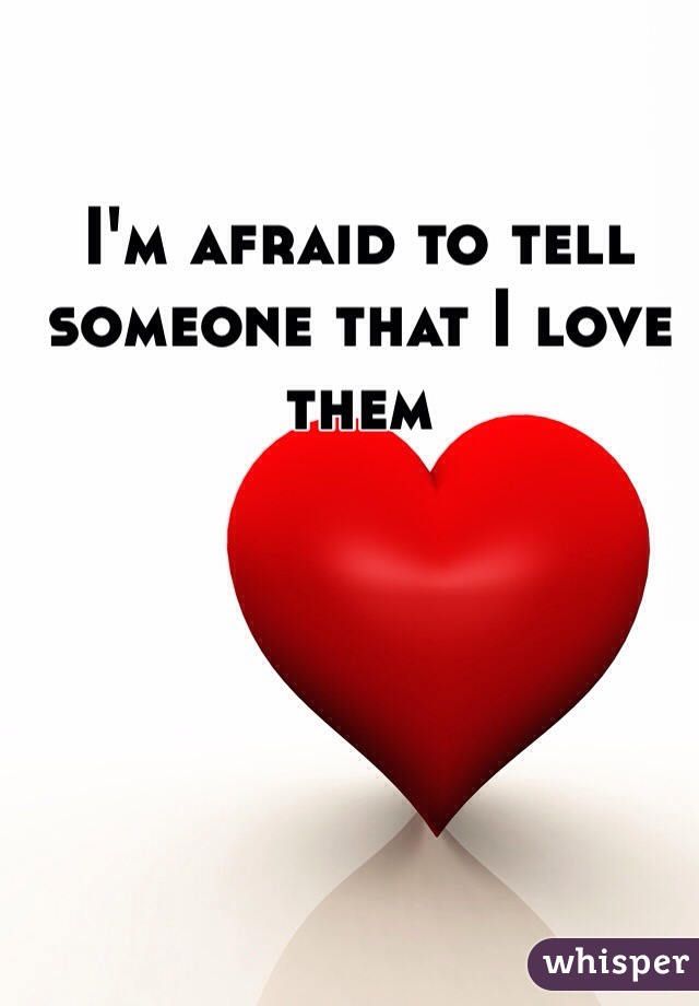 I'm afraid to tell someone that I love them