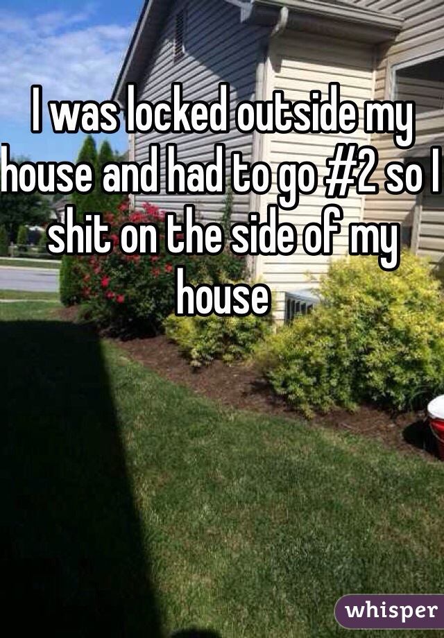 I was locked outside my house and had to go #2 so I shit on the side of my house
