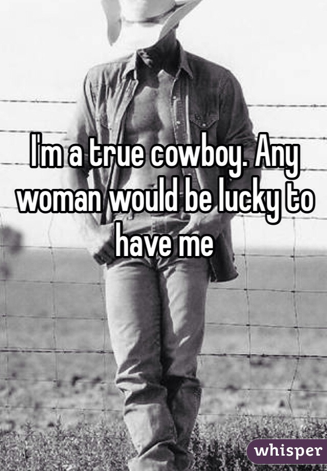 I'm a true cowboy. Any woman would be lucky to have me
