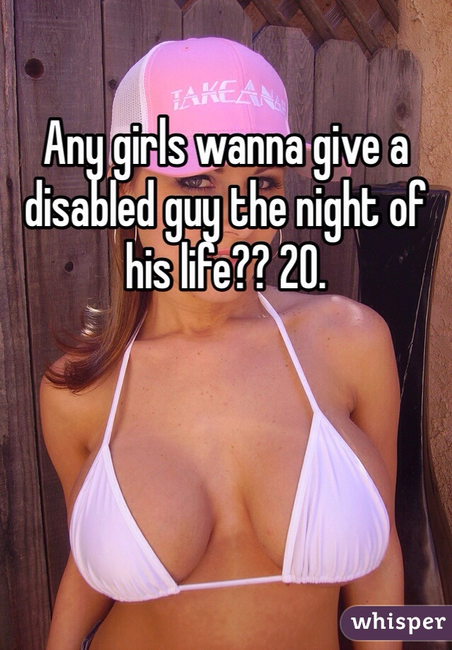 Any girls wanna give a disabled guy the night of his life?? 20.
