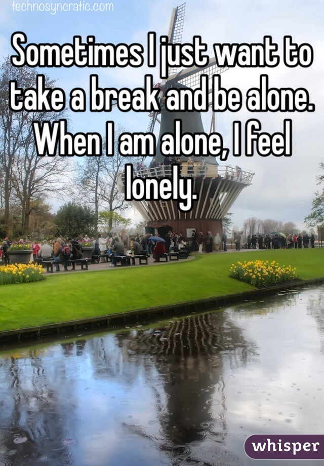 Sometimes I just want to take a break and be alone. When I am alone, I feel lonely.