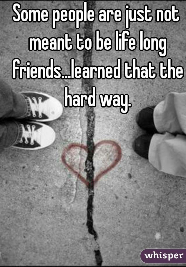 Some people are just not meant to be life long friends...learned that the hard way.