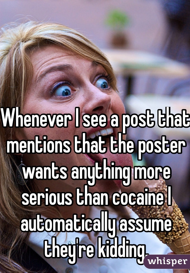 Whenever I see a post that mentions that the poster wants anything more serious than cocaine I automatically assume they're kidding.