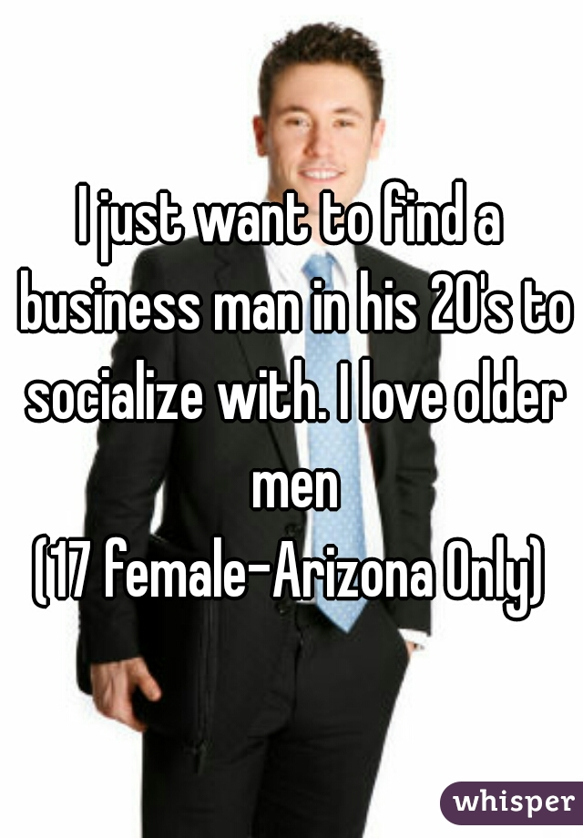 I just want to find a business man in his 20's to socialize with. I love older men (17 female-Arizona Only)