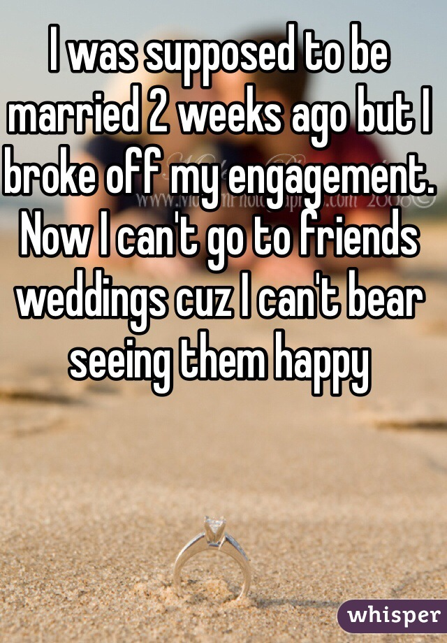 I was supposed to be married 2 weeks ago but I broke off my engagement. Now I can't go to friends weddings cuz I can't bear seeing them happy