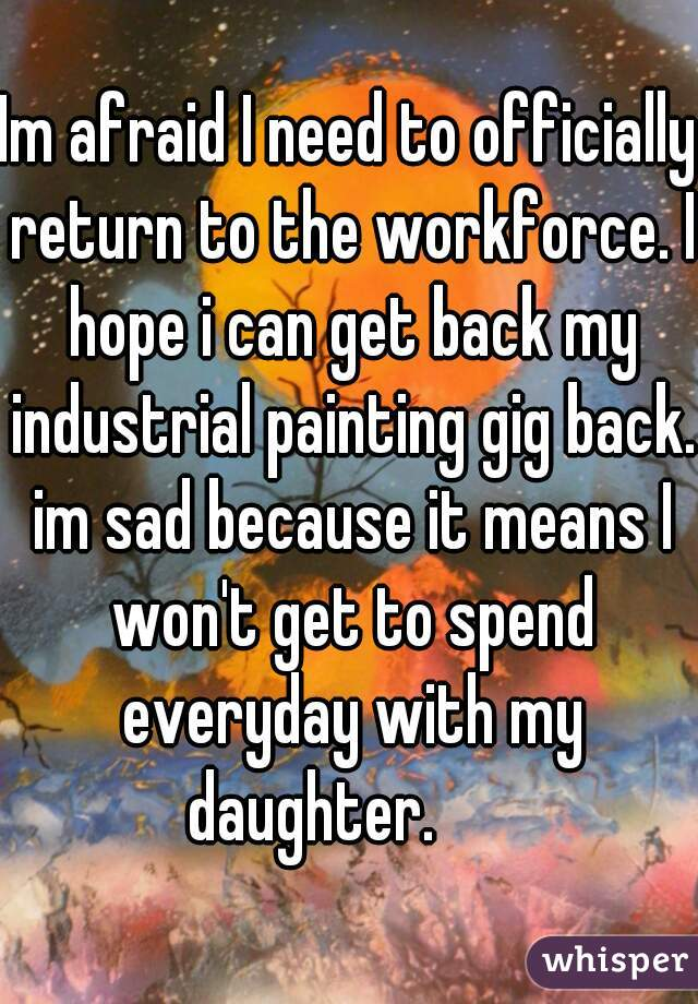 Im afraid I need to officially return to the workforce. I hope i can get back my industrial painting gig back. im sad because it means I won't get to spend everyday with my daughter.
