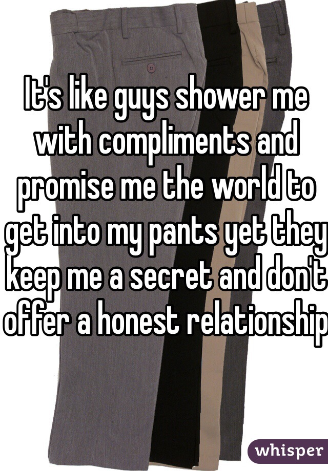 It's like guys shower me with compliments and promise me the world to get into my pants yet they keep me a secret and don't offer a honest relationship
