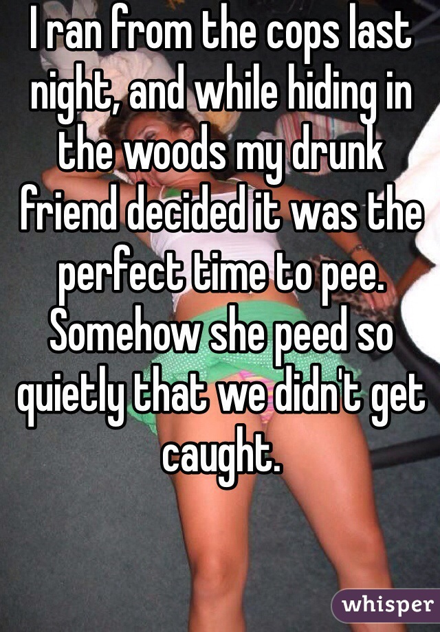 I ran from the cops last night, and while hiding in the woods my drunk friend decided it was the perfect time to pee. Somehow she peed so quietly that we didn't get caught.