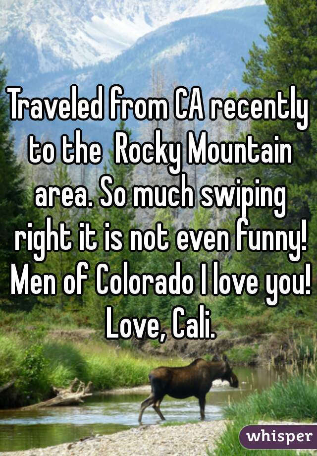 Traveled from CA recently to the  Rocky Mountain area. So much swiping right it is not even funny! Men of Colorado I love you! Love, Cali.