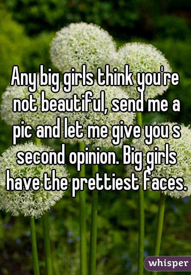 Any big girls think you're not beautiful, send me a pic and let me give you s second opinion. Big girls have the prettiest faces.