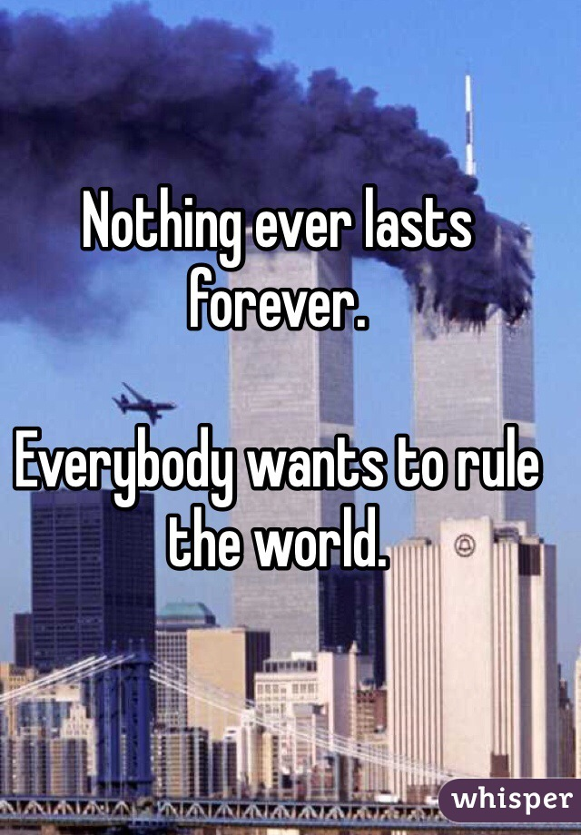 Nothing ever lasts forever.   Everybody wants to rule the world.