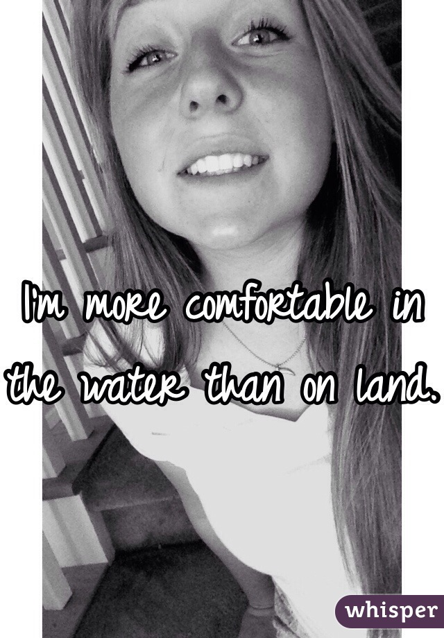 I'm more comfortable in the water than on land.
