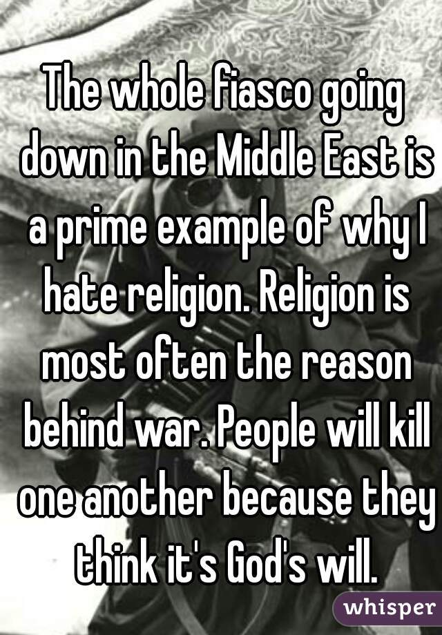 The whole fiasco going down in the Middle East is a prime example of why I hate religion. Religion is most often the reason behind war. People will kill one another because they think it's God's will.