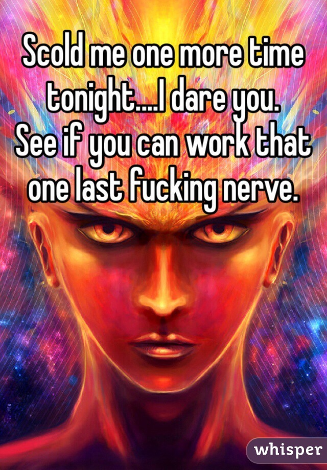 Scold me one more time tonight....I dare you.  See if you can work that one last fucking nerve.