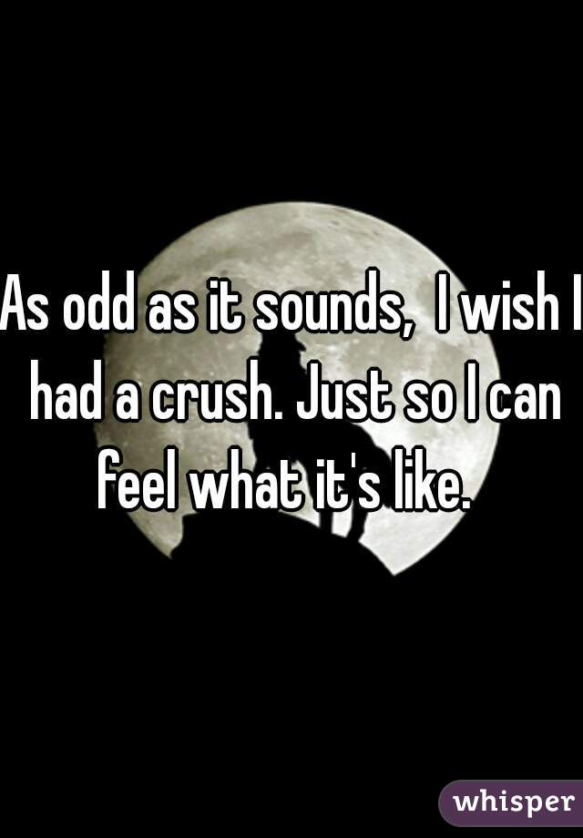 As odd as it sounds,  I wish I had a crush. Just so I can feel what it's like.
