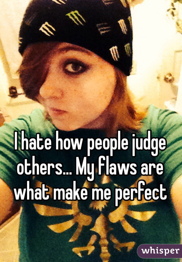 I hate how people judge others... My flaws are what make me perfect