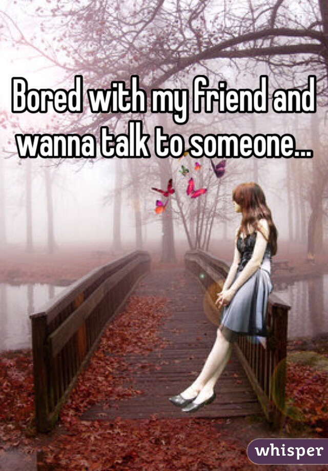 Bored with my friend and wanna talk to someone...
