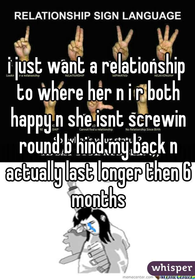 i just want a relationship to where her n i r both happy n she isnt screwin round b hind my back n actually last longer then 6 months