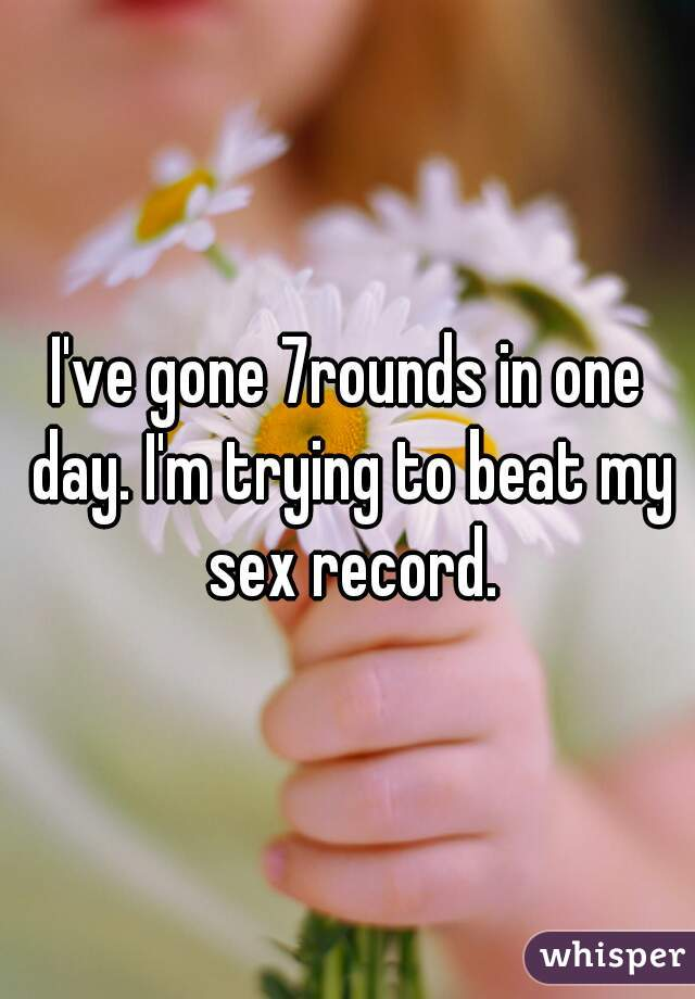 I've gone 7rounds in one day. I'm trying to beat my sex record.