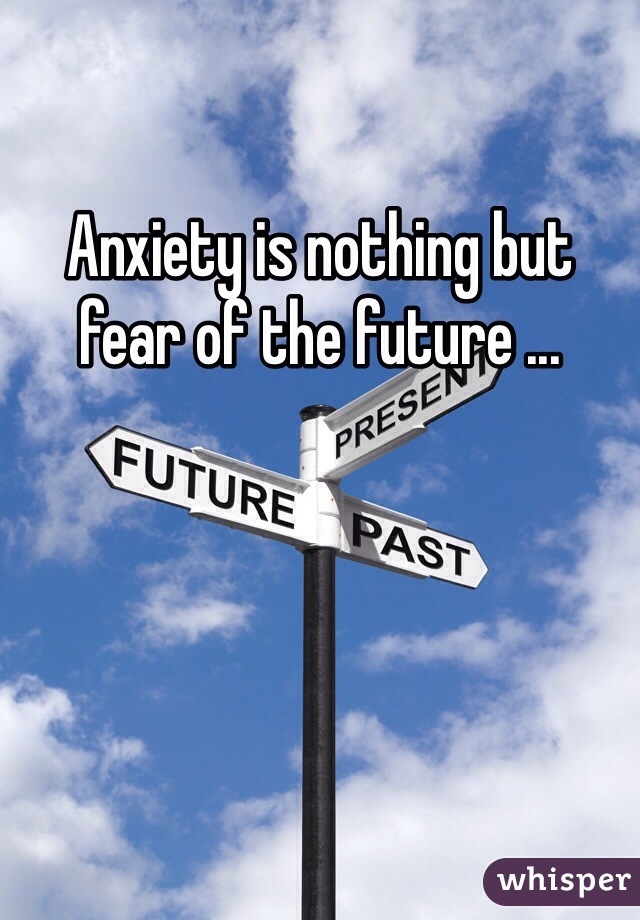 Anxiety is nothing but fear of the future ...