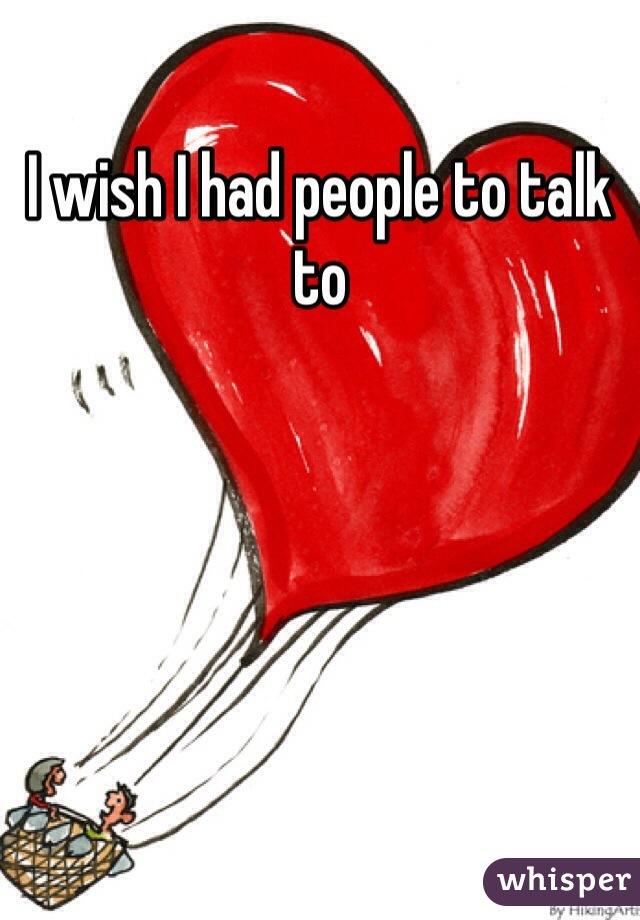 I wish I had people to talk to