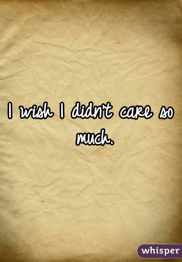 I wish I didn't care so much.
