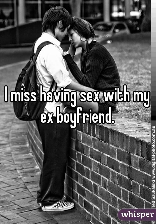 I miss having sex with my ex boyfriend.