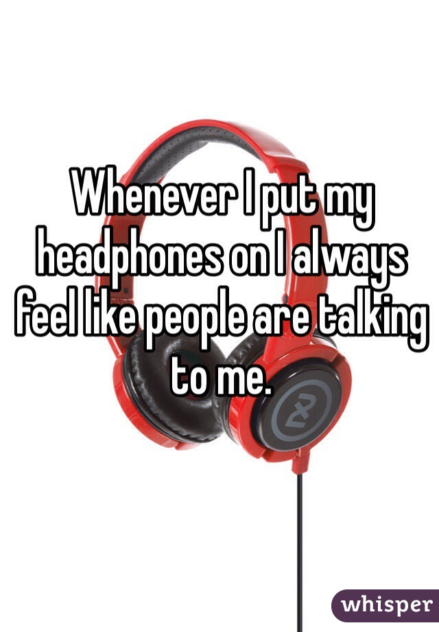 Whenever I put my headphones on I always feel like people are talking to me.