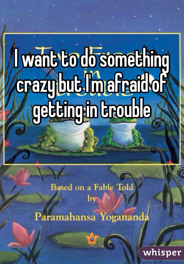 I want to do something crazy but I'm afraid of getting in trouble