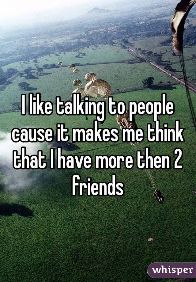 I like talking to people cause it makes me think that I have more then 2 friends