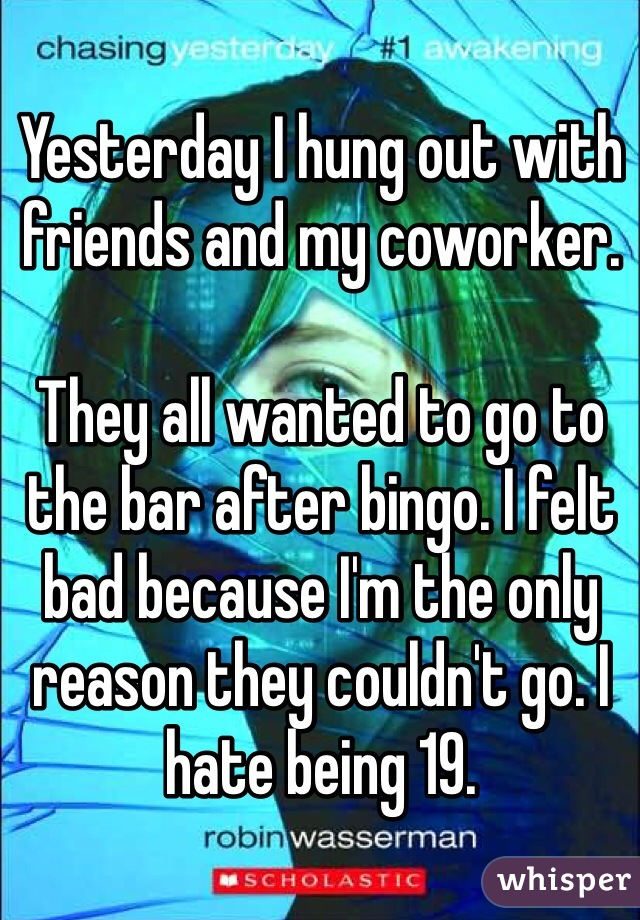 Yesterday I hung out with friends and my coworker.   They all wanted to go to the bar after bingo. I felt bad because I'm the only reason they couldn't go. I hate being 19.