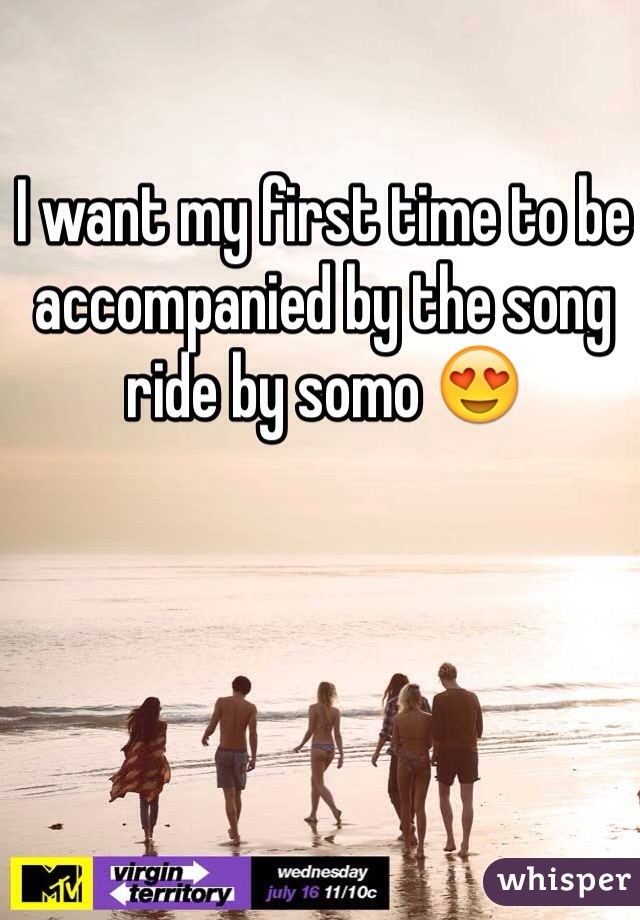 I want my first time to be accompanied by the song ride by somo 😍