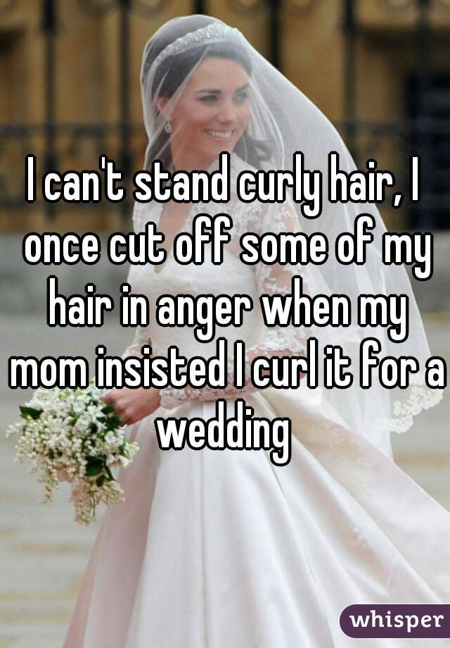 I can't stand curly hair, I once cut off some of my hair in anger when my mom insisted I curl it for a wedding