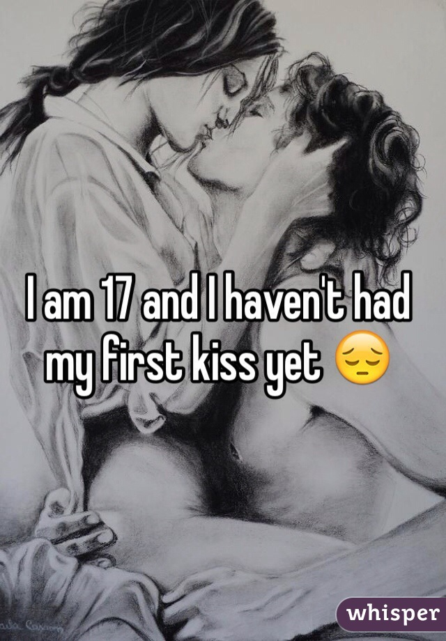 I am 17 and I haven't had my first kiss yet 😔