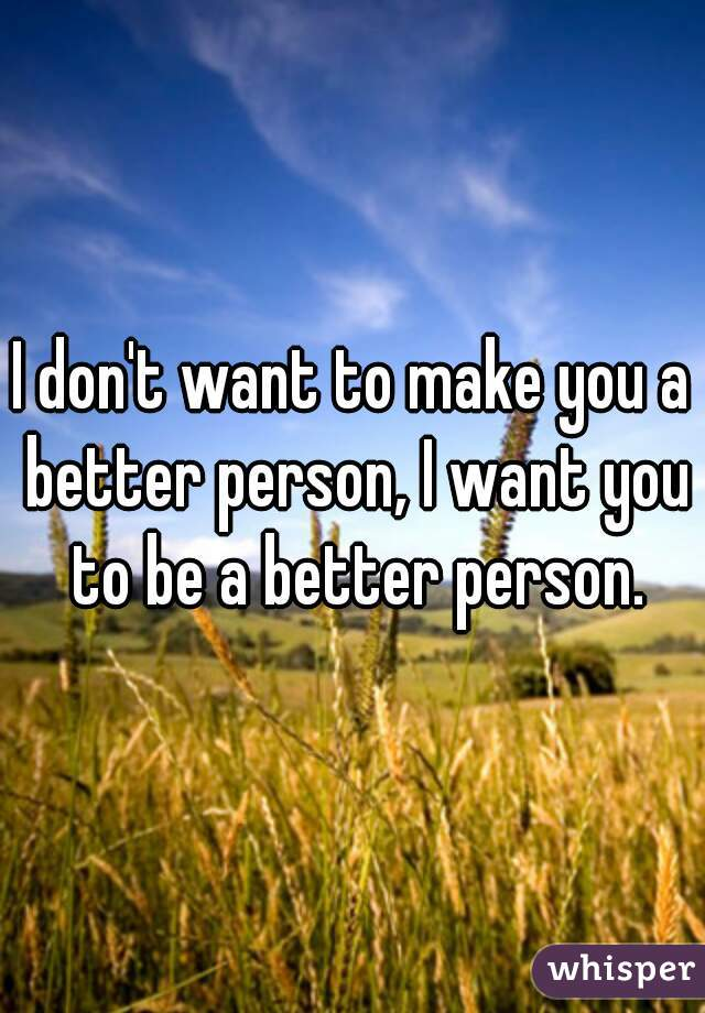 I don't want to make you a better person, I want you to be a better person.