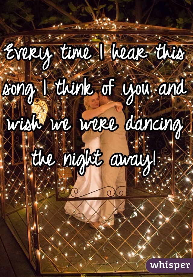 Every time I hear this song I think of you and wish we were dancing the night away!