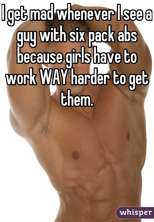 I get mad whenever I see a guy with six pack abs because girls have to work WAY harder to get them.