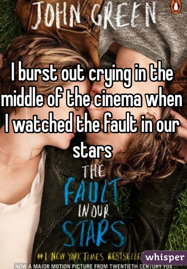 I burst out crying in the middle of the cinema when I watched the fault in our stars