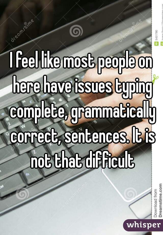 I feel like most people on here have issues typing complete, grammatically correct, sentences. It is not that difficult