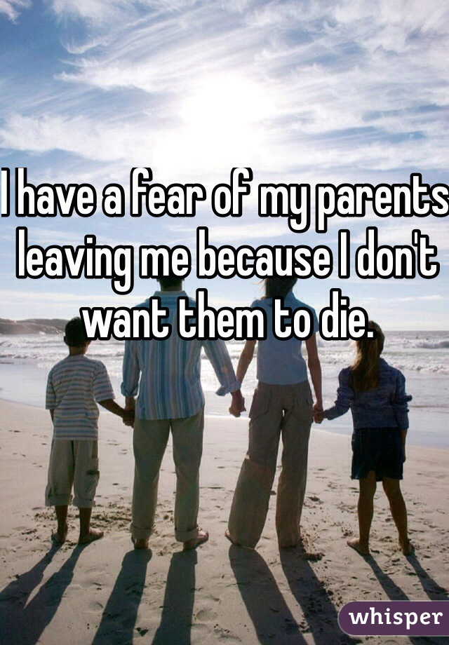 I have a fear of my parents leaving me because I don't want them to die.