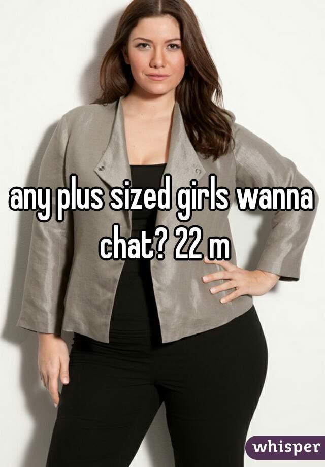 any plus sized girls wanna chat? 22 m
