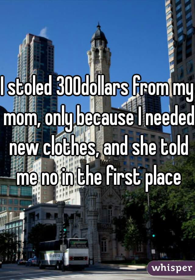 I stoled 300dollars from my mom, only because I needed new clothes, and she told me no in the first place