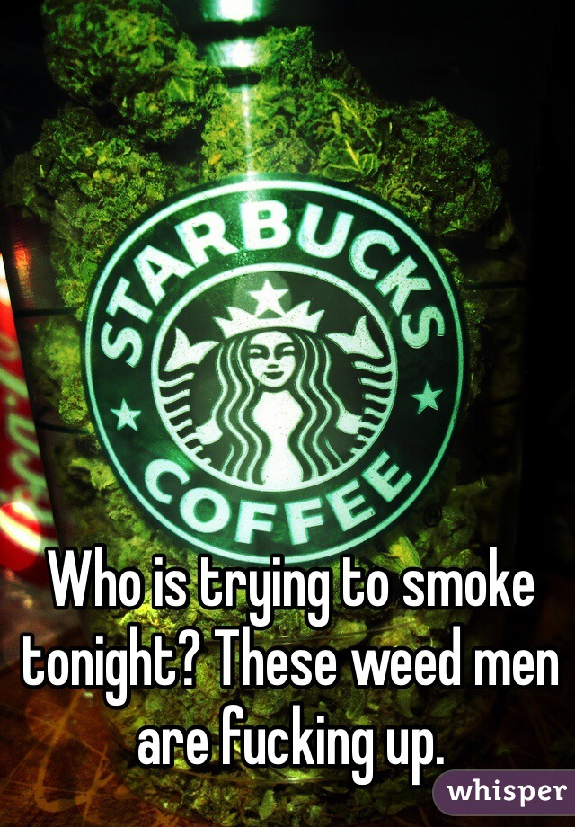 Who is trying to smoke tonight? These weed men are fucking up.