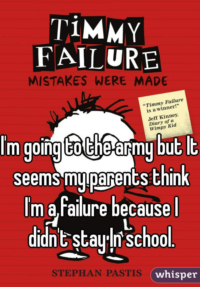 I'm going to the army but It seems my parents think I'm a failure because I didn't stay In school.
