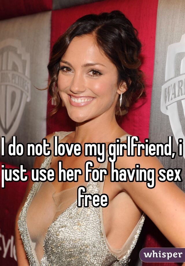 I do not love my girlfriend, i just use her for having sex free