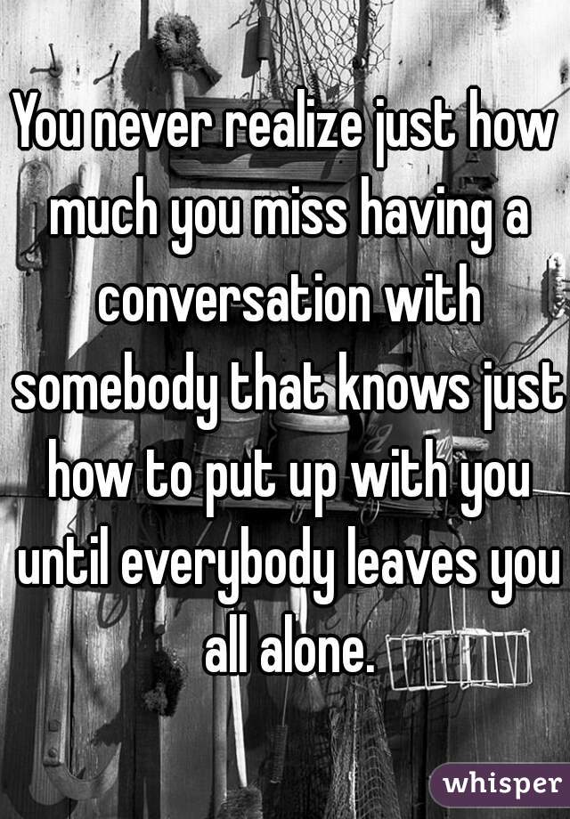 You never realize just how much you miss having a conversation with somebody that knows just how to put up with you until everybody leaves you all alone.